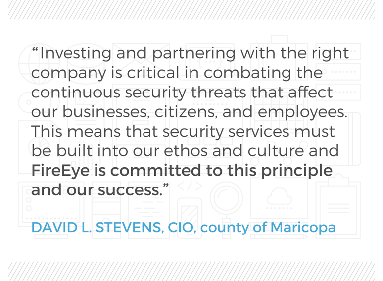 FireEye is committed to our success. David L. Stevens, CIO, County of Maricopa